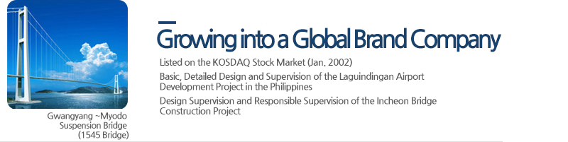 Growing into a Global Brand Company - Listed on the KOSDAQ Stock Market (Jan. 2002),  Basic, Detailed Design and Supervision of the Laguindingan Airport Development Project in the Philippines, Design Supervision and Responsible Supervision of the Incheon Bridge Construction Project